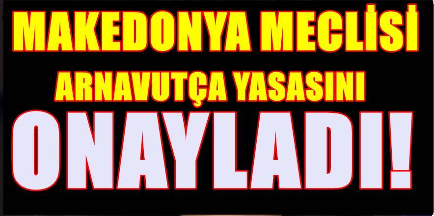 Makedonya Meclisinden Arnavutça Yasası geçti! Muhalefet ve Cumhurbaşkanı tepkili