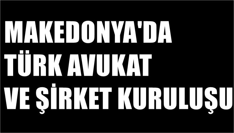Makedonya'da Şirket kuruluşu için Türkçe bilen avukat ? Veya Üsküp'te Türk avukat