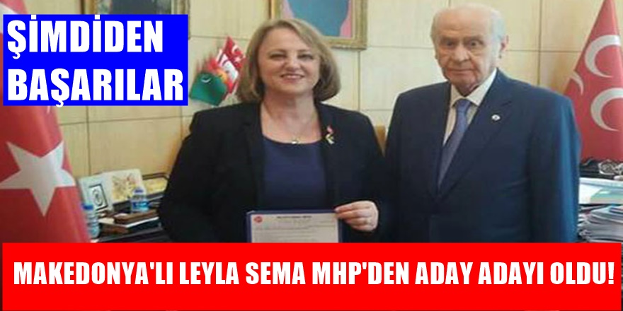 TBMM'ye Makedonya'lı Aday! Leyla Sema'nın Tercihi MHP oldu