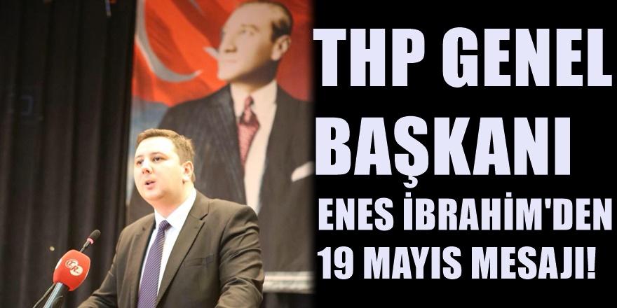 THP Genel Başkanı Enes İbrahim'den 19 Mayıs Mesajı